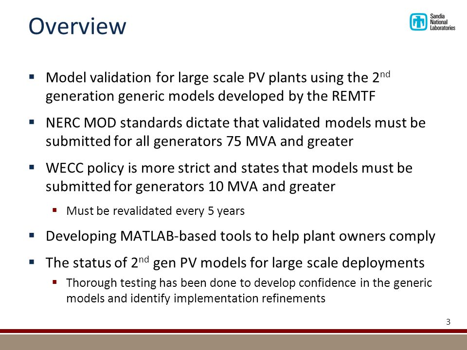 Overview  Model validation for large scale PV plants using the 2 nd generation generic models developed by the REMTF  NERC MOD standards dictate that validated models must be submitted for all generators 75 MVA and greater  WECC policy is more strict and states that models must be submitted for generators 10 MVA and greater  Must be revalidated every 5 years  Developing MATLAB-based tools to help plant owners comply  The status of 2 nd gen PV models for large scale deployments  Thorough testing has been done to develop confidence in the generic models and identify implementation refinements 3