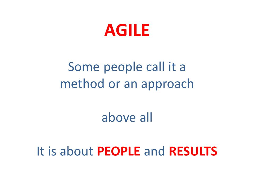 AGILE Some people call it a method or an approach above all It is about PEOPLE and RESULTS