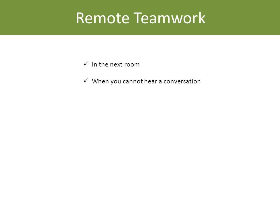 Remote Teamwork In the next room When you cannot hear a conversation