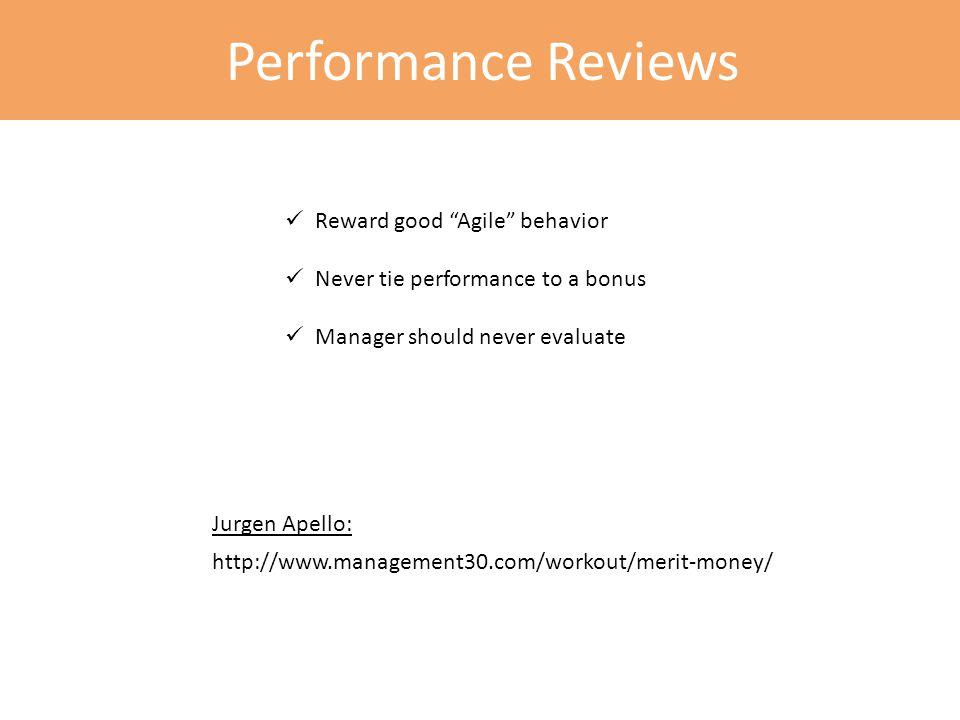 Performance Reviews Reward good Agile behavior Never tie performance to a bonus Manager should never evaluate http://www.management30.com/workout/merit-money/ Jurgen Apello: