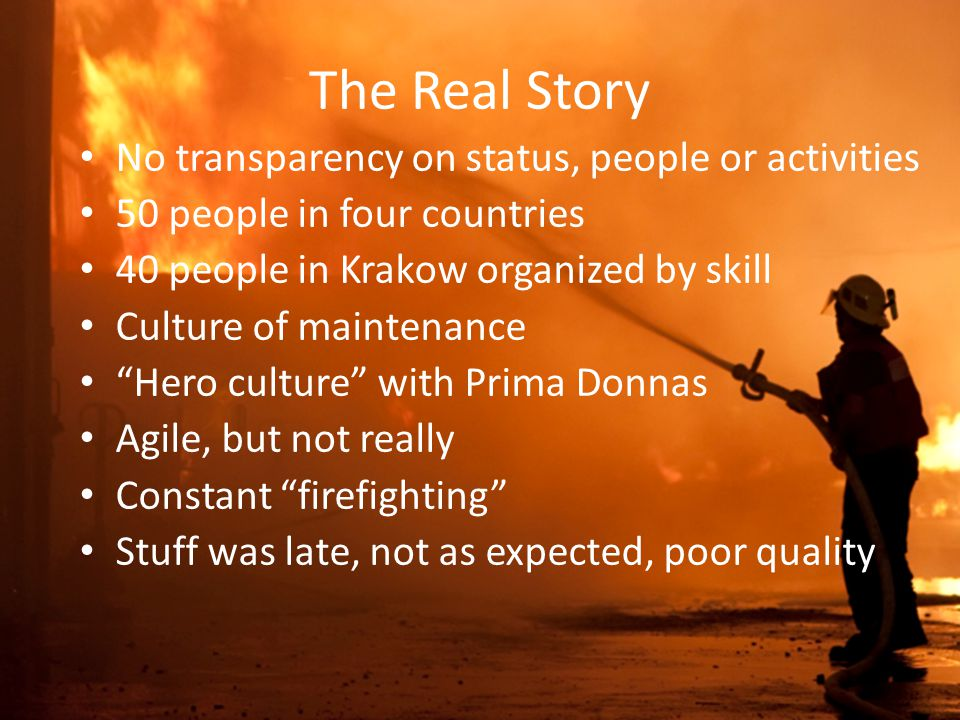 The Real Story No transparency on status, people or activities 50 people in four countries 40 people in Krakow organized by skill Culture of maintenance Hero culture with Prima Donnas Agile, but not really Constant firefighting Stuff was late, not as expected, poor quality