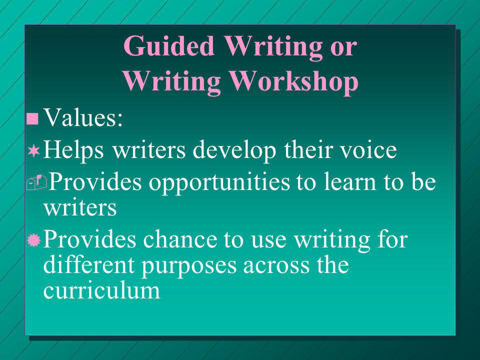 Guided Writing or Writing Workshop n n Values: ¬ ¬ Helps writers develop their voice ­ ­ Provides opportunities to learn to be writers ® ® Provides chance to use writing for different purposes across the curriculum