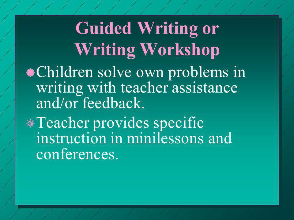 Guided Writing or Writing Workshop ® ® Children solve own problems in writing with teacher assistance and/or feedback.