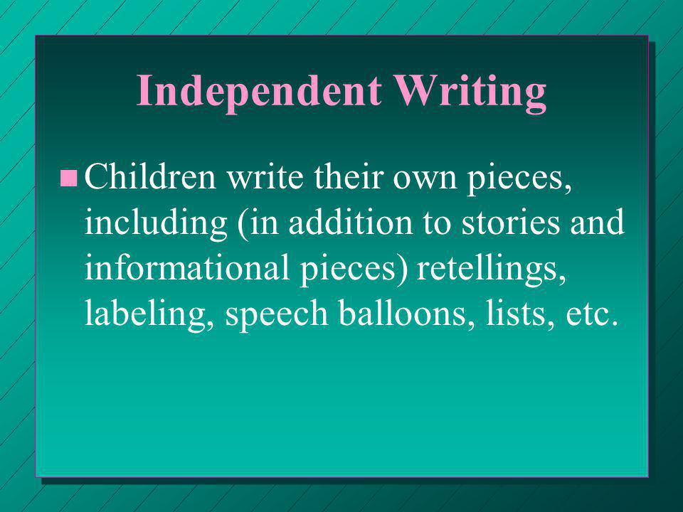 Independent Writing n n Children write their own pieces, including (in addition to stories and informational pieces) retellings, labeling, speech balloons, lists, etc.
