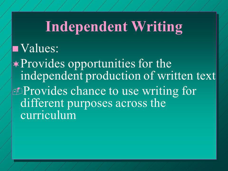 Independent Writing n n Values: ¬ ¬ Provides opportunities for the independent production of written text ­ ­ Provides chance to use writing for different purposes across the curriculum