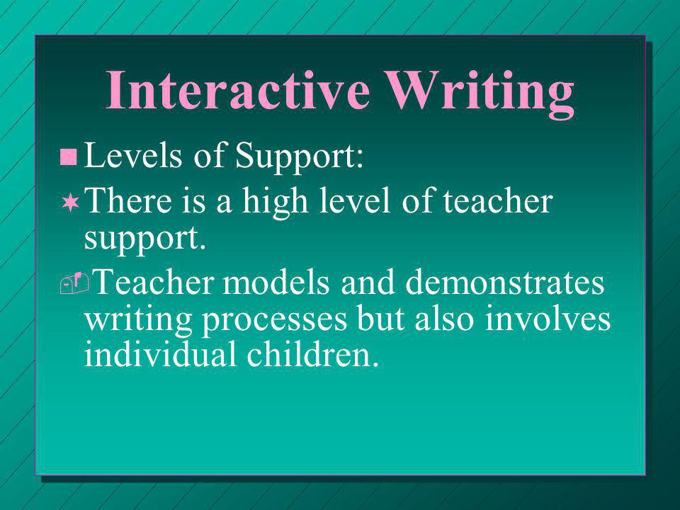 Interactive Writing ® ® Teacher selects letters, words, or other writing actions for individual children to do; the pen or marker is shared.
