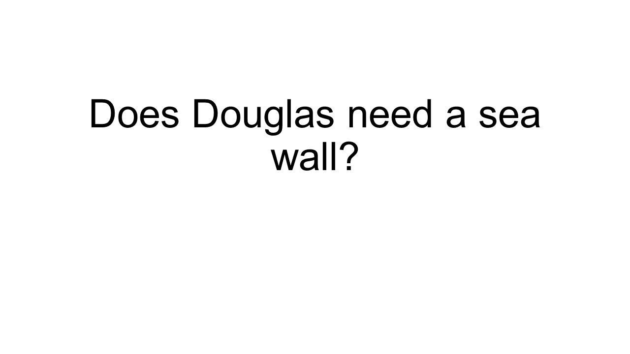 Does Douglas need a sea wall