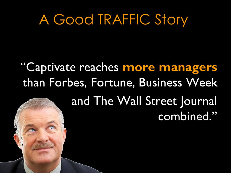 Captivate reaches more managers than Forbes, Fortune, Business Week and The Wall Street Journal combined. A Good TRAFFIC Story