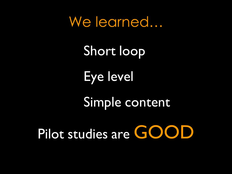 We learned… Short loop Eye level Simple content Pilot studies are GOOD