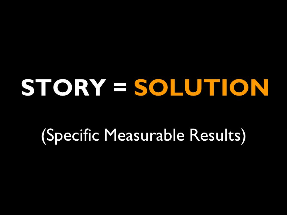 STORY = SOLUTION (Specific Measurable Results)