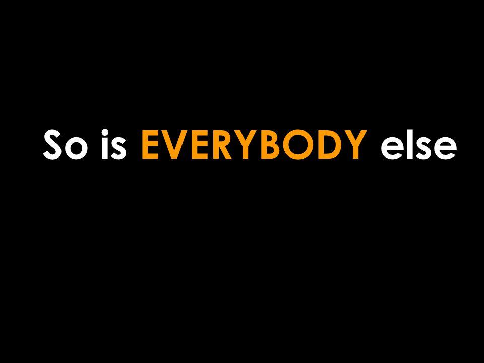 So is EVERYBODY else