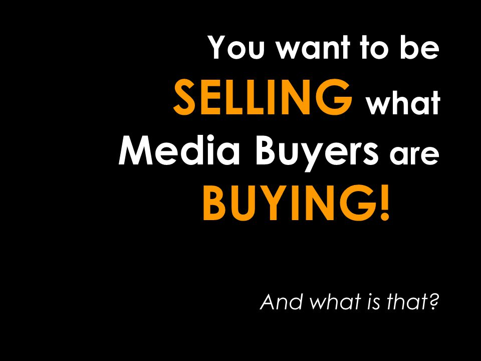 You want to be SELLING what Media Buyers are BUYING! And what is that?