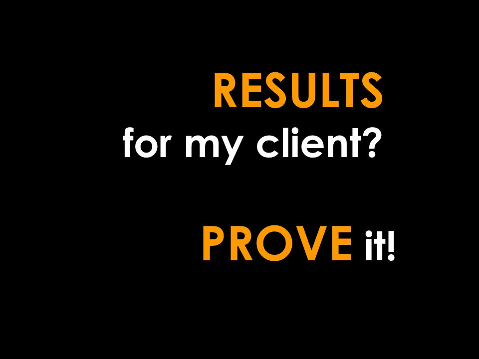 RESULTS for my client? PROVE it!