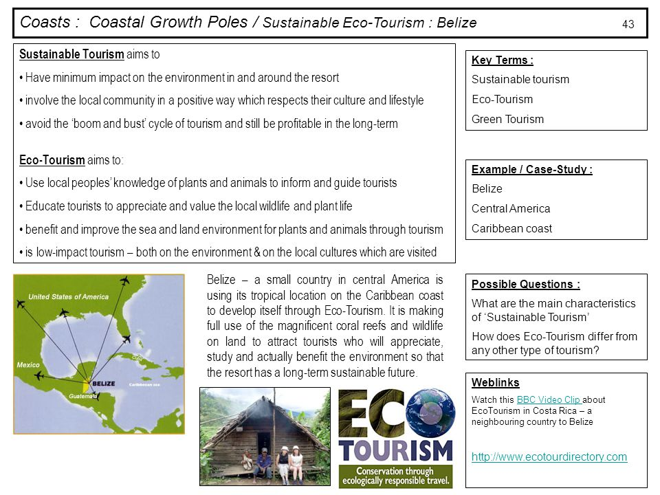 Coasts : Coastal Growth Poles / Sustainable Eco-Tourism : Belize Key Terms : Sustainable tourism Eco-Tourism Green Tourism Example / Case-Study : Belize Central America Caribbean coast Possible Questions : What are the main characteristics of 'Sustainable Tourism' How does Eco-Tourism differ from any other type of tourism.
