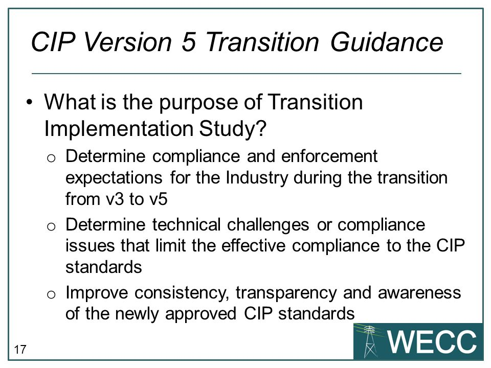 17 What is the purpose of Transition Implementation Study? o Determine compliance and enforcement expectations for the Industry during the transition