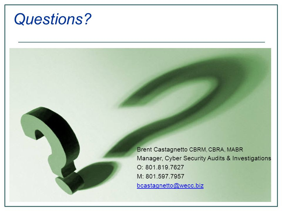 Brent Castagnetto CBRM, CBRA, MABR Manager, Cyber Security Audits & Investigations O: 801.819.7627 M: 801.597.7957 bcastagnetto@wecc.biz Questions?