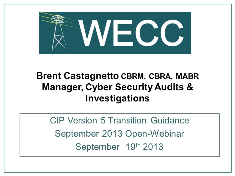 Brent Castagnetto CBRM, CBRA, MABR Manager, Cyber Security Audits & Investigations CIP Version 5 Transition Guidance September 2013 Open-Webinar Septe