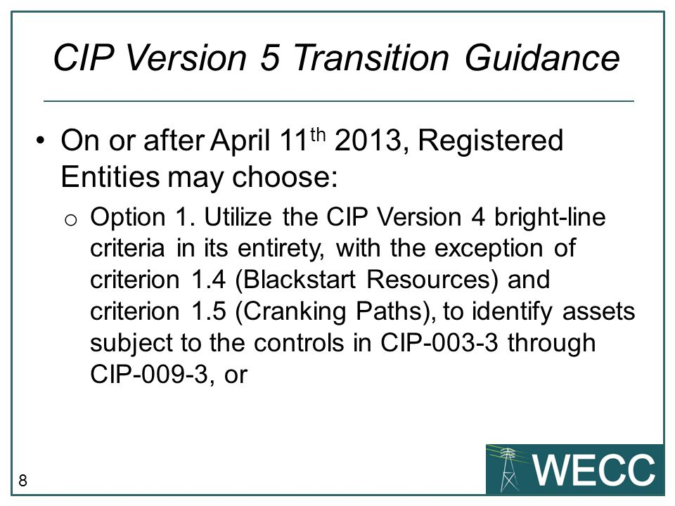 8 On or after April 11 th 2013, Registered Entities may choose: o Option 1. Utilize the CIP Version 4 bright-line criteria in its entirety, with the e