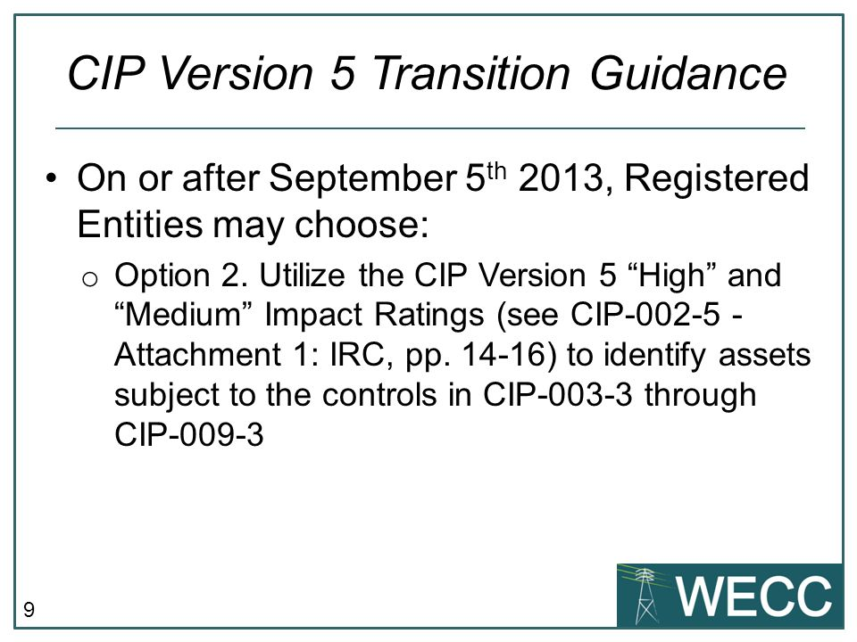 "9 On or after September 5 th 2013, Registered Entities may choose: o Option 2. Utilize the CIP Version 5 ""High"" and ""Medium"" Impact Ratings (see CIP-0"