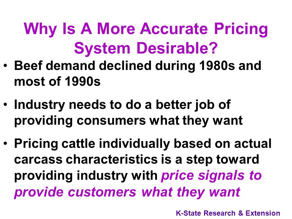 K-State Research & Extension Grid Pricing Another evolution in cattle pricing –Matrix of price discounts and premiums –Each animal fits within a particular grid Instead of estimating cattle quality prior to slaughter, cattle are valued based on actual cattle quality after slaughter Result –Higher quality cattle receive higher prices –Lower quality cattle receive lower prices