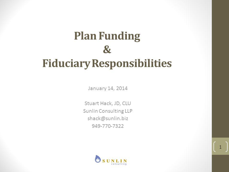 Plan Funding & Fiduciary Responsibilities January 14, 2014 Stuart Hack, JD, CLU Sunlin Consulting LLP shack@sunlin.biz 949-770-7322 1