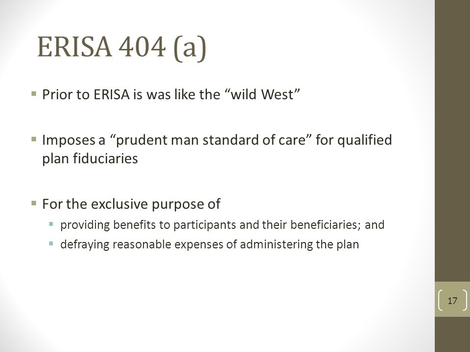 """ERISA 404 (a)  Prior to ERISA is was like the """"wild West""""  Imposes a """"prudent man standard of care"""" for qualified plan fiduciaries  For the exclusi"""