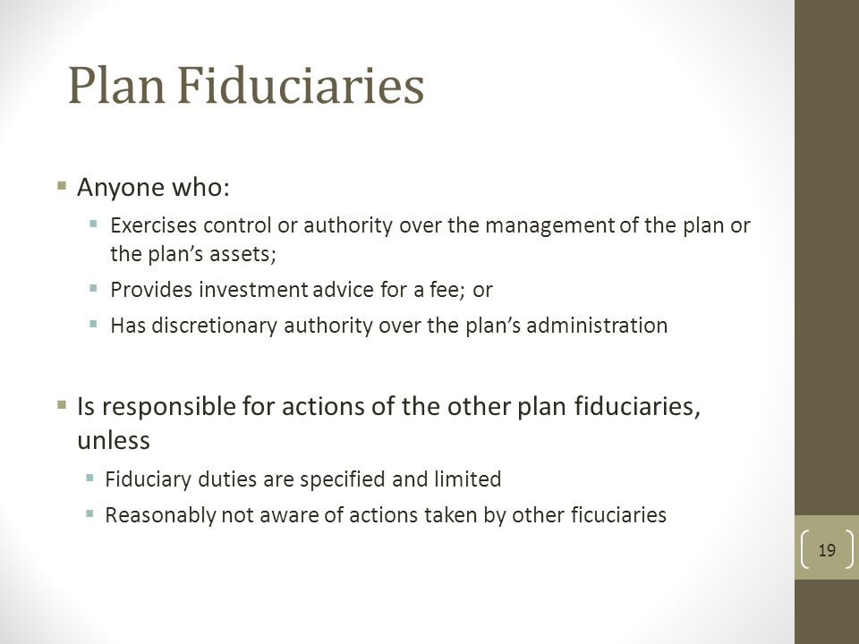 Plan Fiduciaries  Anyone who:  Exercises control or authority over the management of the plan or the plan's assets;  Provides investment advice for