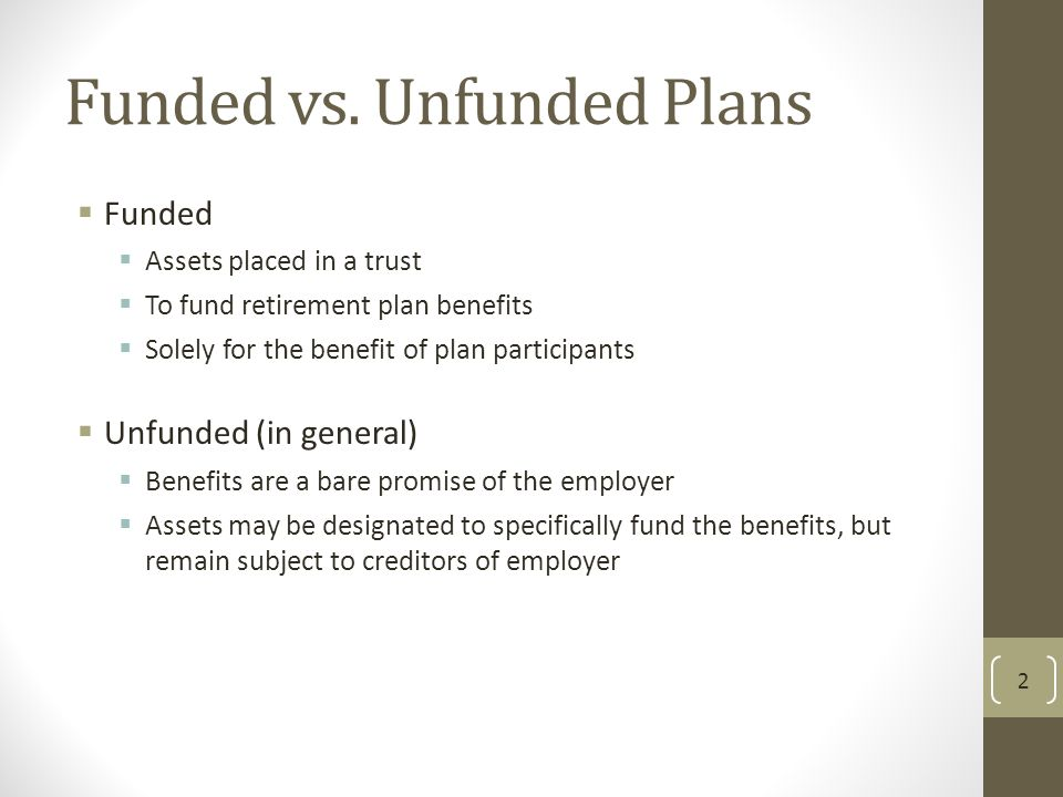 Funded vs. Unfunded Plans  Funded  Assets placed in a trust  To fund retirement plan benefits  Solely for the benefit of plan participants  Unfun