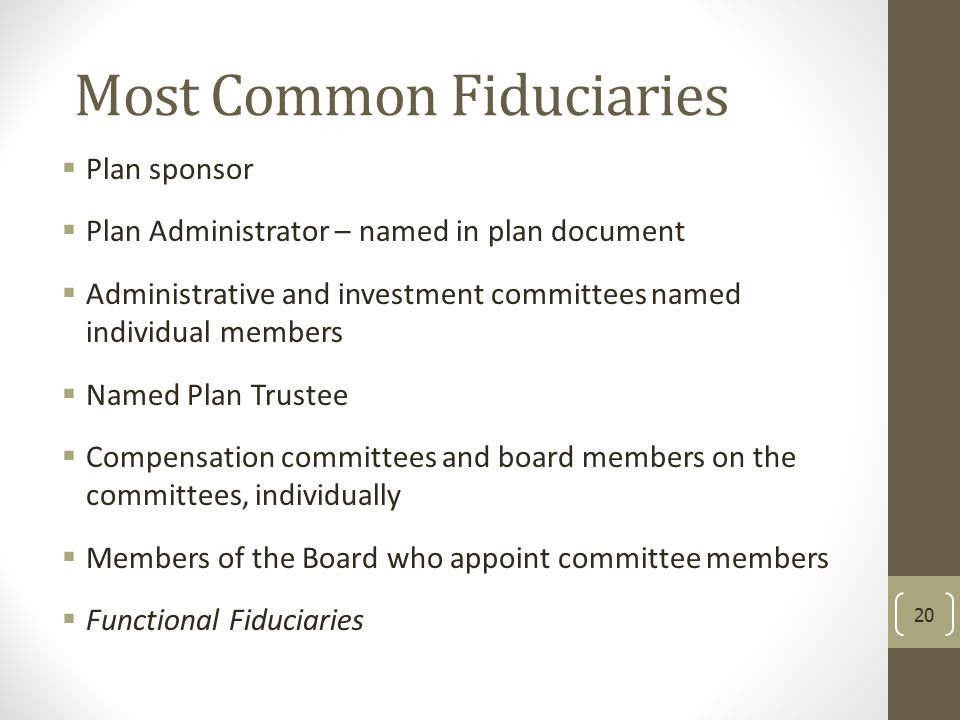 Most Common Fiduciaries  Plan sponsor  Plan Administrator – named in plan document  Administrative and investment committees named individual membe