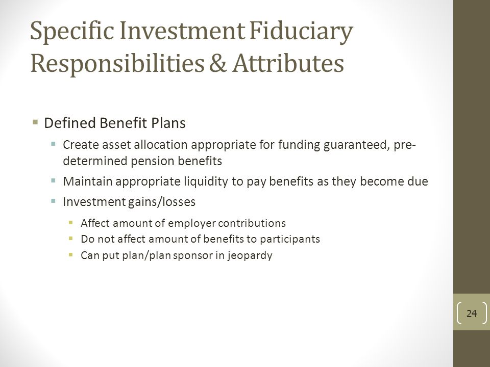 Specific Investment Fiduciary Responsibilities & Attributes  Defined Benefit Plans  Create asset allocation appropriate for funding guaranteed, pre-