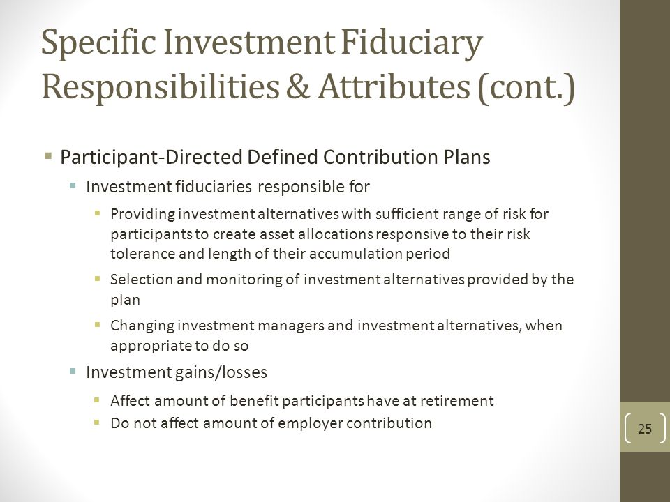 Specific Investment Fiduciary Responsibilities & Attributes (cont.)  Participant-Directed Defined Contribution Plans  Investment fiduciaries respons