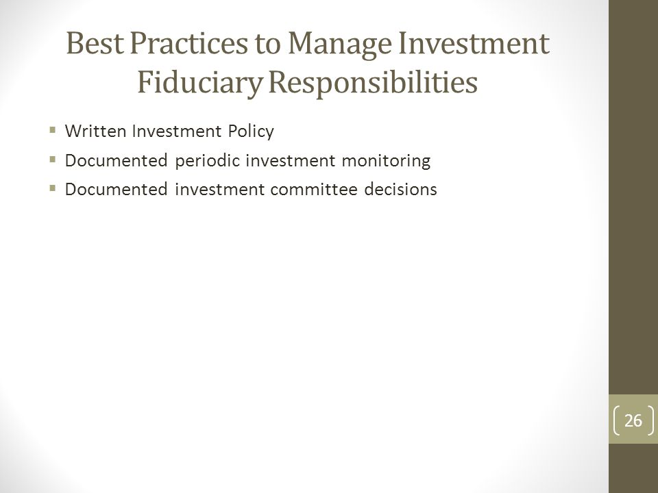 Best Practices to Manage Investment Fiduciary Responsibilities  Written Investment Policy  Documented periodic investment monitoring  Documented in