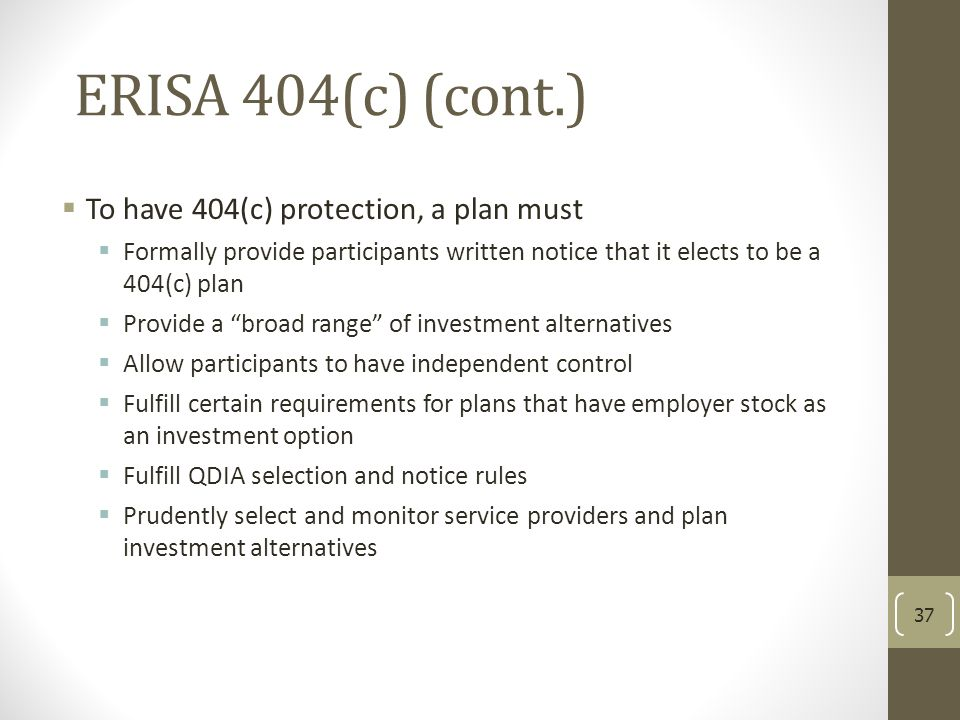 ERISA 404(c) (cont.)  To have 404(c) protection, a plan must  Formally provide participants written notice that it elects to be a 404(c) plan  Prov