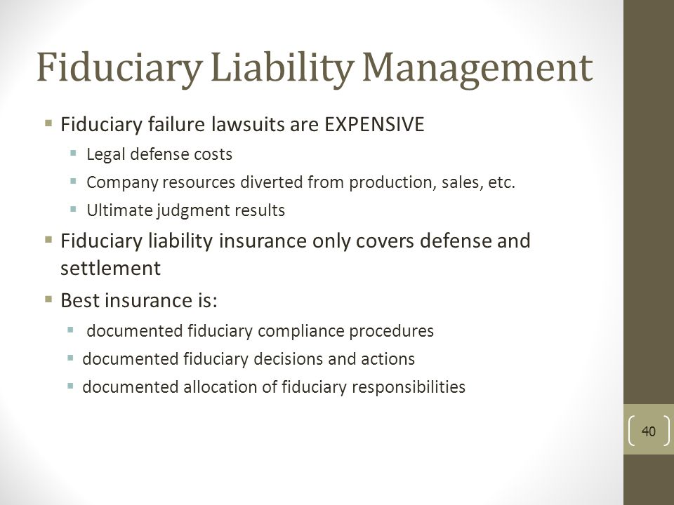 Fiduciary Liability Management  Fiduciary failure lawsuits are EXPENSIVE  Legal defense costs  Company resources diverted from production, sales, e