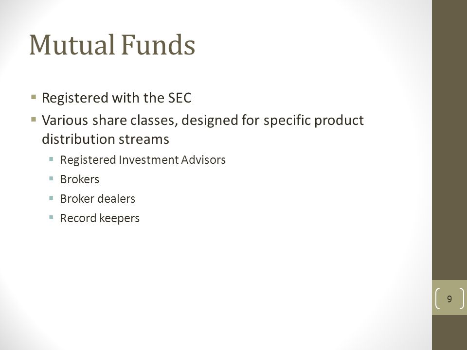 Mutual Funds  Registered with the SEC  Various share classes, designed for specific product distribution streams  Registered Investment Advisors 