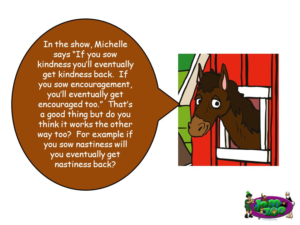 In the show, Michelle says If you sow kindness you'll eventually get kindness back.