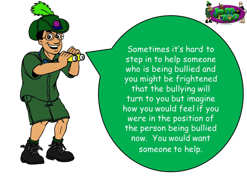 People who have studied bullying have found that when someone steps in to stop it, it normally stops.