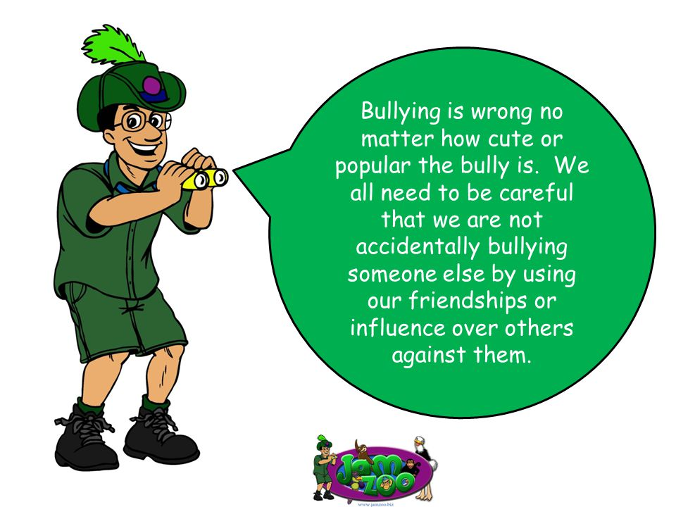Bullying is wrong no matter how cute or popular the bully is. We all need to be careful that we are not accidentally bullying someone else by using ou