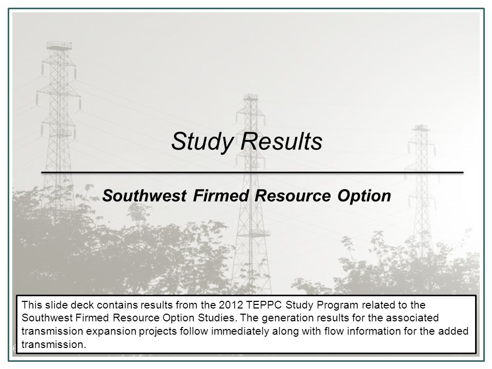 Study Results Southwest Firmed Resource Option This slide deck contains results from the 2012 TEPPC Study Program related to the Southwest Firmed Resource Option Studies.
