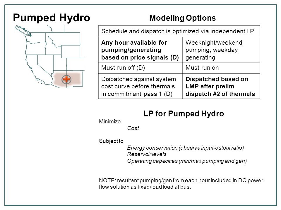 Pumped Hydro Modeling Inputs Input DataUnit Cycle efficiency (output/input)% Reservoir storage limitMW Max pumping capacityMW Max capacity of genMW Operating reservey/n Determines economic behavior Currently we do not input fixed or operating O&M for pumped storage units
