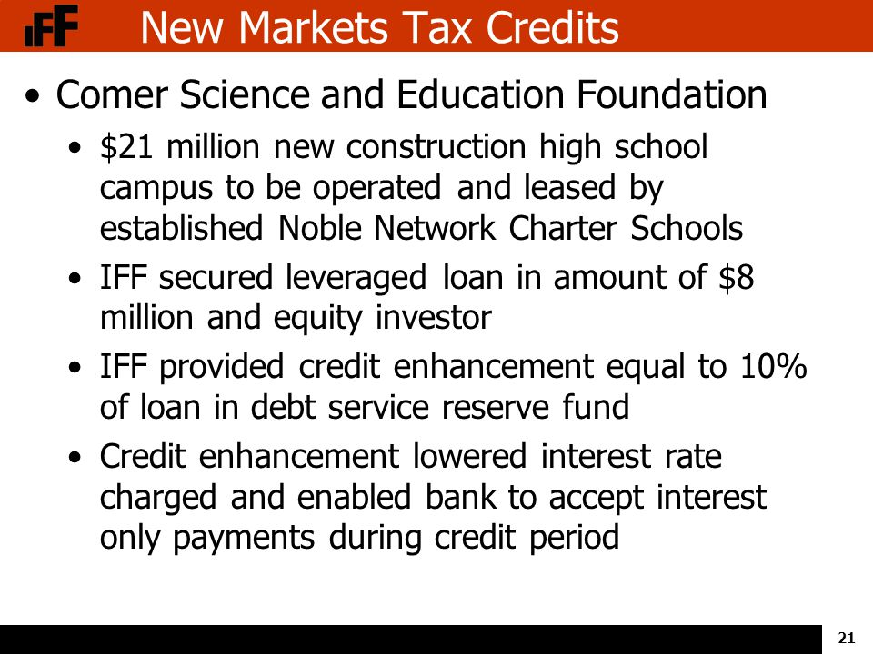 21 New Markets Tax Credits Comer Science and Education Foundation $21 million new construction high school campus to be operated and leased by established Noble Network Charter Schools IFF secured leveraged loan in amount of $8 million and equity investor IFF provided credit enhancement equal to 10% of loan in debt service reserve fund Credit enhancement lowered interest rate charged and enabled bank to accept interest only payments during credit period