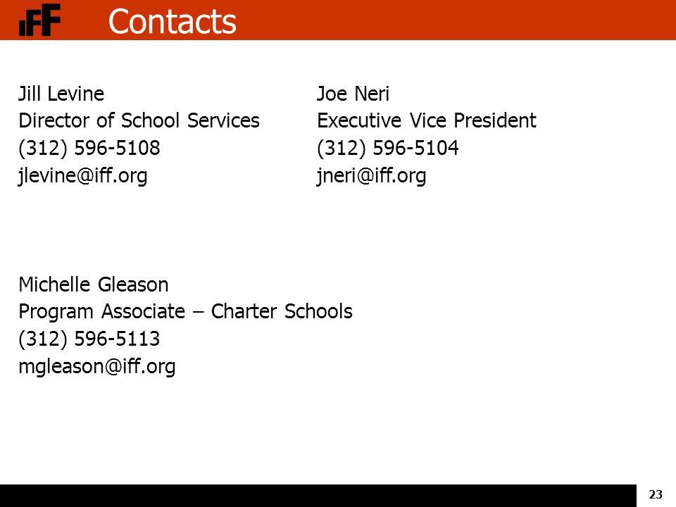 23 Contacts Jill Levine Director of School Services (312) 596-5108 jlevine@iff.org Michelle Gleason Program Associate – Charter Schools (312) 596-5113 mgleason@iff.org Joe Neri Executive Vice President (312) 596-5104 jneri@iff.org