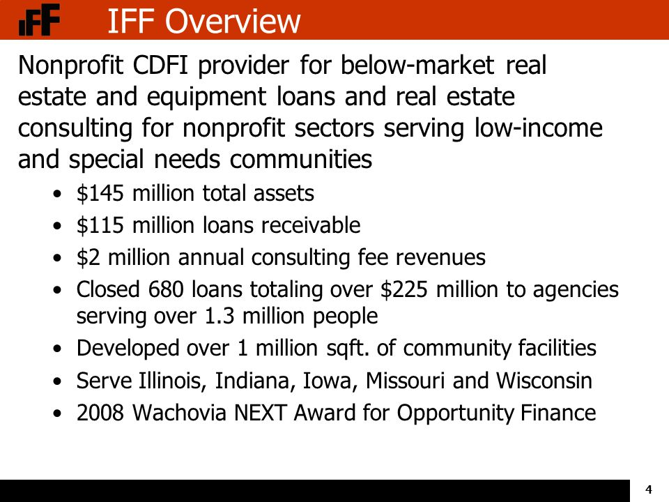 4 IFF Overview Nonprofit CDFI provider for below-market real estate and equipment loans and real estate consulting for nonprofit sectors serving low-income and special needs communities $145 million total assets $115 million loans receivable $2 million annual consulting fee revenues Closed 680 loans totaling over $225 million to agencies serving over 1.3 million people Developed over 1 million sqft.