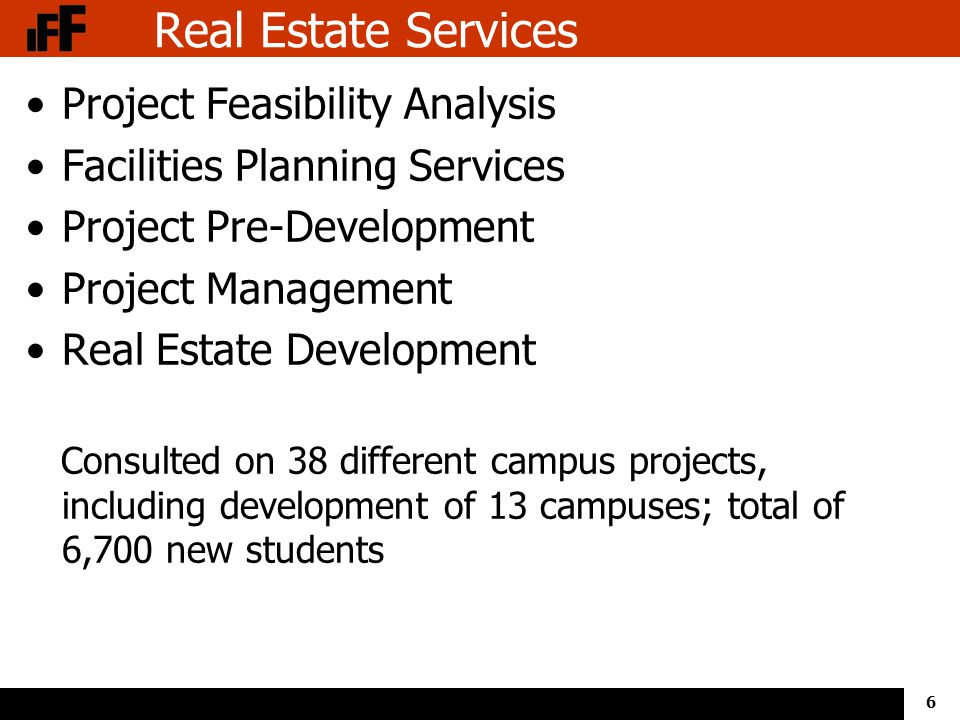 6 Real Estate Services Project Feasibility Analysis Facilities Planning Services Project Pre-Development Project Management Real Estate Development Consulted on 38 different campus projects, including development of 13 campuses; total of 6,700 new students