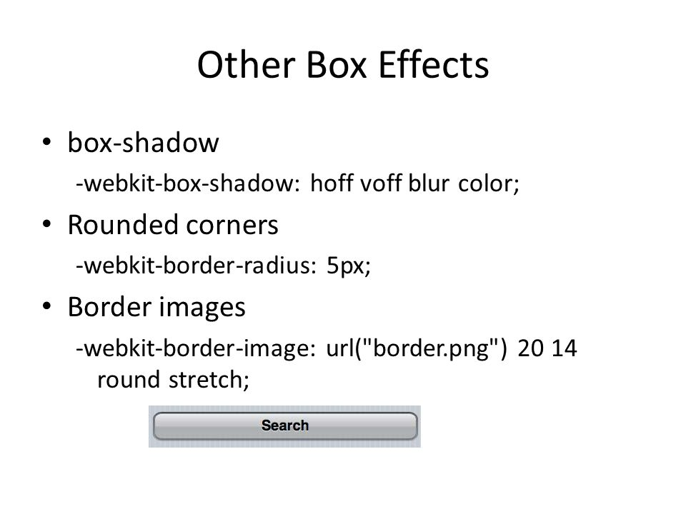 Other Box Effects box-shadow -webkit-box-shadow: hoff voff blur color; Rounded corners -webkit-border-radius: 5px; Border images -webkit-border-image: