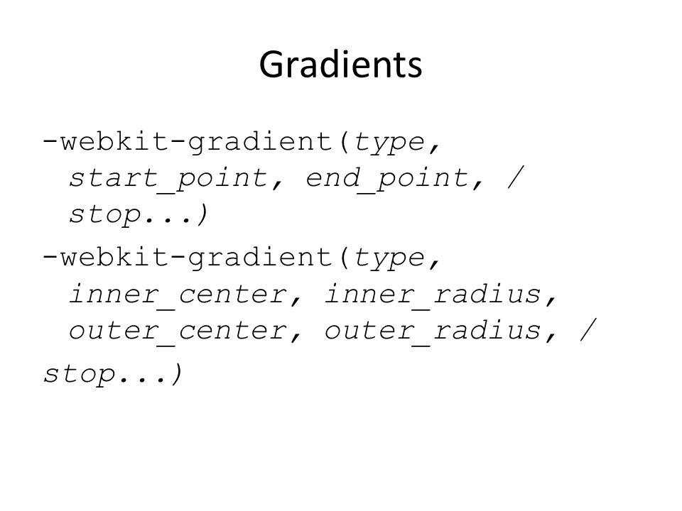 Gradients -webkit-gradient(type, start_point, end_point, / stop...) -webkit-gradient(type, inner_center, inner_radius, outer_center, outer_radius, / s