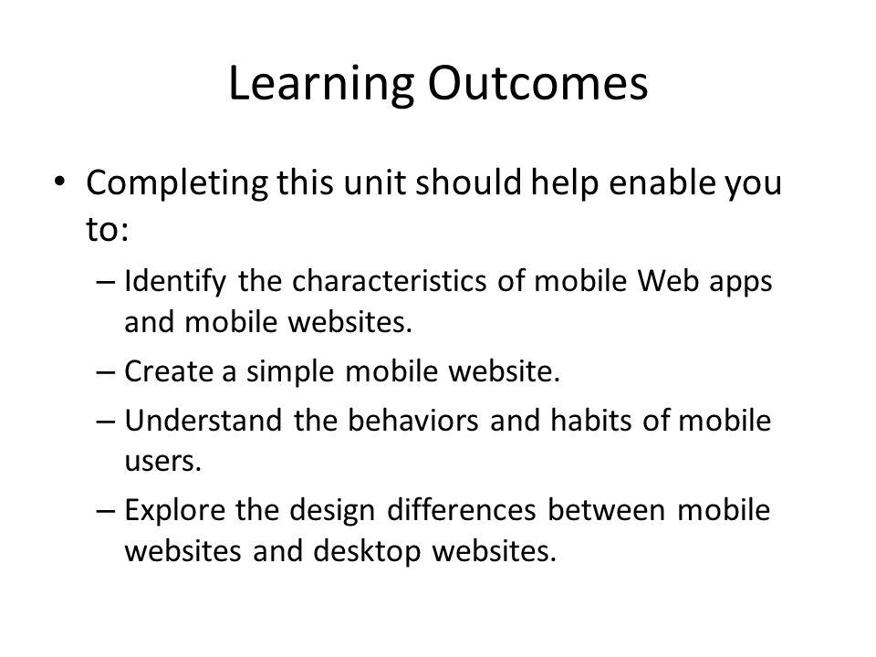 Learning Outcomes Completing this unit should help enable you to: – Identify the characteristics of mobile Web apps and mobile websites. – Create a si