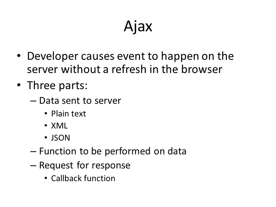 Ajax Developer causes event to happen on the server without a refresh in the browser Three parts: – Data sent to server Plain text XML JSON – Function