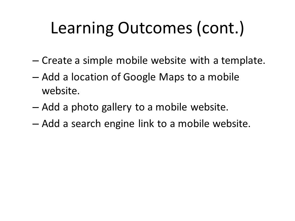 Learning Outcomes (cont.) – Create a simple mobile website with a template. – Add a location of Google Maps to a mobile website. – Add a photo gallery