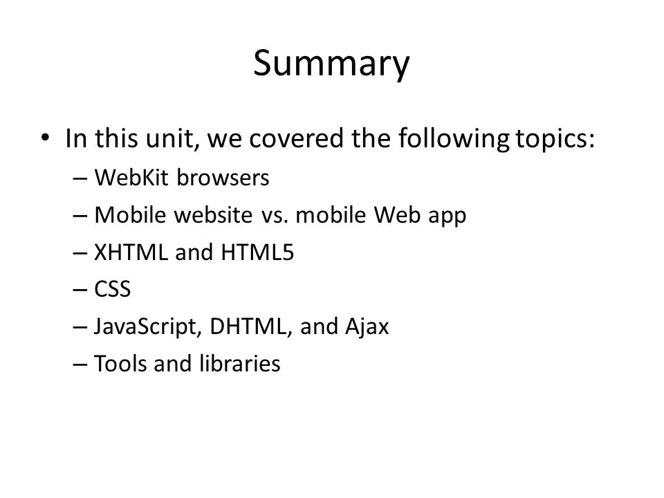 Summary In this unit, we covered the following topics: – WebKit browsers – Mobile website vs. mobile Web app – XHTML and HTML5 – CSS – JavaScript, DHT